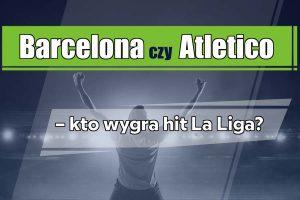 Barcelona czy Atletico – kto wygra hit La Liga?